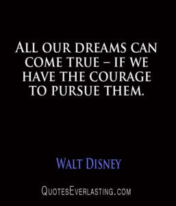 Walt Disney - All our dreams can come true – if we have the courage to pursue them.